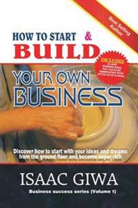 How to Start and Build Your Own Business: Discover How to Start with Your Ideas and Dreams from the Ground Floor and Become Super Rich