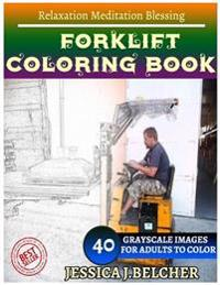 Forklift Coloring Book for Adults Relaxation Meditation Blessing: Sketches Coloring Book 40 Grayscale Images