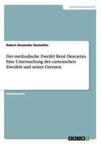 Der Methodische Zweifel Rene Descartes. Eine Untersuchung Des Cartesischen Zweifels Und Seiner Grenzen