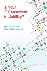 Is Your It Consultant a Liability?: How to Tell and What to Do about It