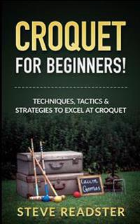 Croquet for Beginners!: Techniques, Tactics & Strategies to Excel at Croquet