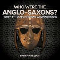 Who Were the Anglo-Saxons? History 5th Grade Chidren's European History
