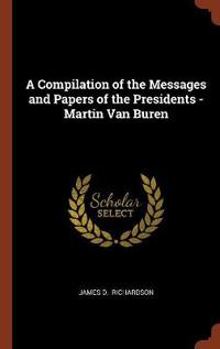 A Compilation of the Messages and Papers of the Presidents - Martin Van Buren