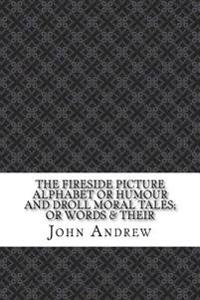 The Fireside Picture Alphabet or Humour and Droll Moral Tales; Or Words & Their