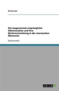 Die (Sogenannte) Ursprungliche Akkumulation Und Ihre Weiterentwicklung in Der Marxeschen Okonomie