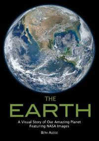 The Earth: A Visual Story of Our Amazing Planet Featuring NASA Images