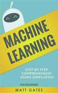 Machine Learning: For Beginners - Definitive Guide for Neural Networks, Algorithms, Random Forests and Decision Trees Made Simple