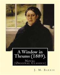 A Window in Thrums (1889). by: J. M. Barrie: Novel (Original Classics)