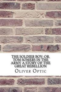 The Soldier Boy; Or, Tom Somers in the Army a Story of the Great Rebellion
