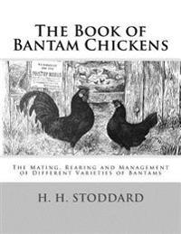 The Book of Bantam Chickens: The Mating, Rearing and Management of Different Varieties of Bantams