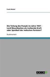 Die Teilung Des Punjab Im Jahre 1947 - Lord Mountbatten ALS Treibende Kraft Oder Spielball Der Indischen Parteien?