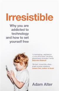 Irresistible - why you are addicted to technology and how to set yourself f