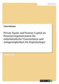 Private Equity Und Venture Capital ALS Finanzierungsinstrument Fur Mittelstandische Unternehmen Und Anlagemoglichkeit Fur Kapitalanleger