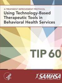 A Treatment Improvement Protocol - Using Technology-Based Therapeutic Tools in Behavioral Health Services - Tip 60