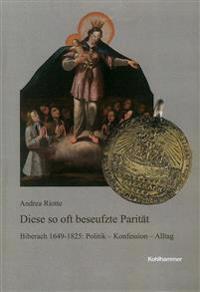 Diese So Oft Beseufzte Paritat: Biberach 1649-1825: Politik - Konfession - Alltag