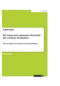 Die Nahua Unter Spanischer Herrschaft - Die Versklavte Hochkultur?