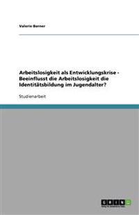 Arbeitslosigkeit ALS Entwicklungskrise - Beeinflusst Die Arbeitslosigkeit Die Identitatsbildung Im Jugendalter?