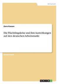 Die Fluchtlingskrise Und Ihre Auswirkungen Auf Den Deutschen Arbeitsmarkt