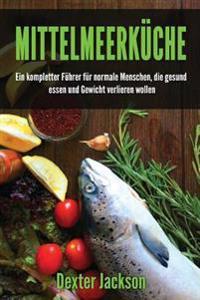 Mittelmeerkuche: Ein Kompletter Fuhrer Fur Normale Menschen, Die Gesund Essen Und Gewicht Verlieren Wollen (Mediterranean Diet - German