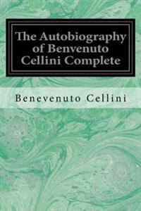 The Autobiography of Benvenuto Cellini Complete