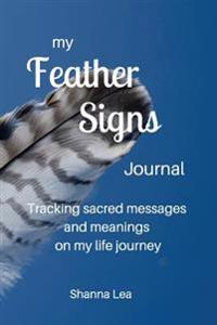 My Feather Signs Journal: Tracking Sacred Messages and Meanings on My Life Journey