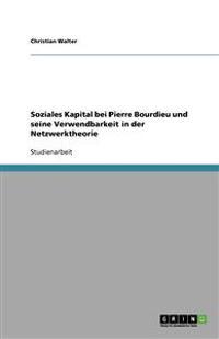 Soziales Kapital Bei Pierre Bourdieu Und Seine Verwendbarkeit in Der Netzwerktheorie