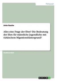 Alles Eine Frage Der Ehre? Die Bedeutung Der Ehre Fur Mannliche Jugendliche Mit Turkischem Migrationshintergrund?
