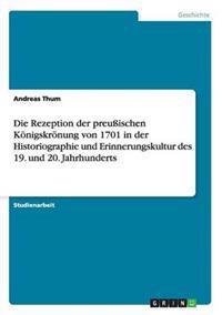 Die Rezeption Der Preuischen Konigskronung Von 1701 in Der Historiographie Und Erinnerungskultur Des 19. Und 20. Jahrhunderts