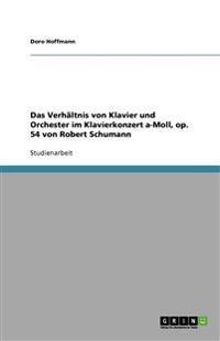 Das Verhaltnis Von Klavier Und Orchester Im Klavierkonzert A-Moll, Op. 54 Von Robert Schumann