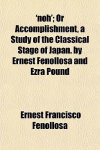 'Noh'; Or Accomplishment, a Study of the Classical Stage of Japan. by Ernest Fenollosa and Ezra Pound