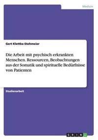 Die Arbeit Mit Psychisch Erkrankten Menschen. Ressourcen, Beobachtungen Aus Der Somatik Und Spirituelle Bedurfnisse Von Patienten