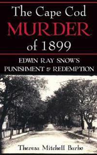 The Cape Cod Murder of 1899: Edwin Ray Snow's Punishment & Redemption