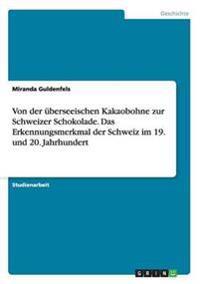 Von Der Uberseeischen Kakaobohne Zur Schweizer Schokolade. Das Erkennungsmerkmal Der Schweiz Im 19. Und 20. Jahrhundert