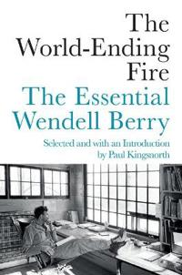 World Ending Fire: The Essential Wendell Berry