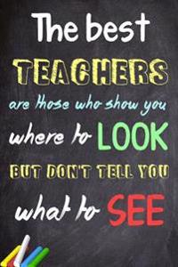 The Best Teachers Are Those Who Show You Where to Look, But Don't Tell You What to See: Teacher Appreciation Gift Messages and Quotes6x 9 Lined Notebo