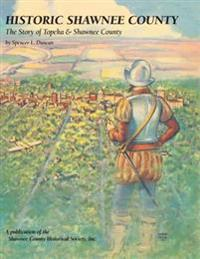 Historic Shawnee County: The Story of Topeka & Shawnee County