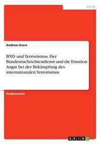 Bnd Und Terrorismus. Der Bundesnachrichtendienst Und Die Emotion Angst Bei Der Bekampfung Des Internationalen Terrorismus