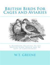 British Birds for Cages and Aviaries: A Handbook Relating to All British Birds Which May Be Kept in Confinement