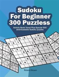 Sudoku for Beginners 300 Puzzles: Activity Book Travel Plus Special 500 Downloadable Sudoku Puzzles