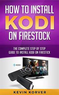 How to Install Kodi on Firestick: The Complete Step by Step Guide to Install Kodi on Firestick