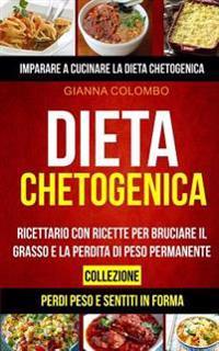 Dieta Chetogenica: Collezione: Imparare a Cucinare La Dieta Chetogenica (Perdi Peso E Sentiti in Forma): Ricettario Con Ricette Per Bruci
