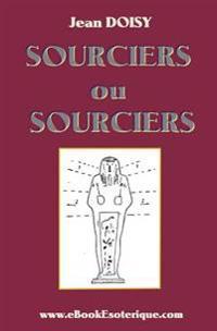 Sourciers Ou Sorciers ?: Leurs Conseils, Leurs Decouvertes, Leurs Secrets.