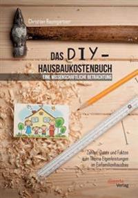 Das DIY-Hausbaukostenbuch - Eine Wissenschaftliche Betrachtung. Zahlen, Daten Und Fakten Zum Thema Eigenleistungen Im Einfamilienhausbau