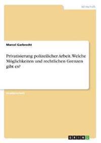 Privatisierung Polizeilicher Arbeit. Welche Moglichkeiten Und Rechtlichen Grenzen Gibt Es?