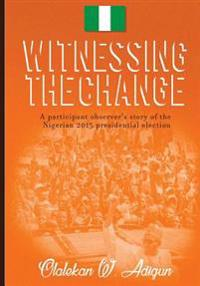 Witnessing the Change: A Participant Observer's Story of the Nigerian 2015 Presidential Election