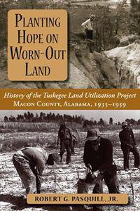 Planting Hope on Worn-Out Land: The History of the Tuskegee Land Utilization Study, Macon County, Alabama, 1935-1959
