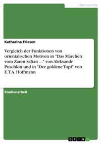 Vergleich Der Funktionen Von Orientalischen Motiven in Das Marchen Vom Zaren Saltan ... Von Aleksandr Puschkin Und in Der Goldene Topf Von E.T.A. Hoffmann