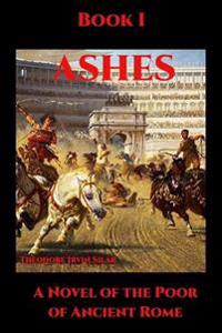 Ashes I: A Novel of the Poor of Ancient Rome