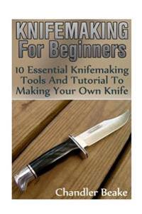 Knifemaking for Beginners: 10 Essential Knifemaking Tools and Tutorial to Making Your Own Knife [Booklet]