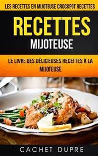 Recettes Mijoteuse: Le Livre Des Délicieuses Recettes À La Mijoteuse: Les Recettes En Mijoteuse (Crockpot Recettes)
